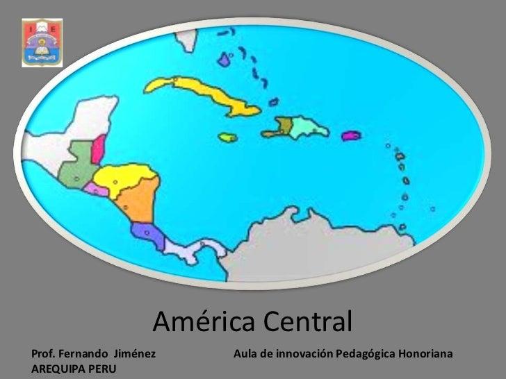 América Central<br />Prof. Fernando  Jiménez Aula de innovación Pedagógica Honoriana<br />AREQUIPA PERU<br />