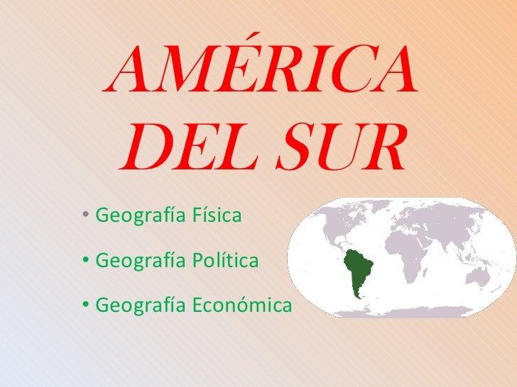 AMÉRICA DEL SUR <ul><li>Geografía Física </li></ul><ul><li>Geografía Política </li></ul><ul><li>Geografía Económica </li><...