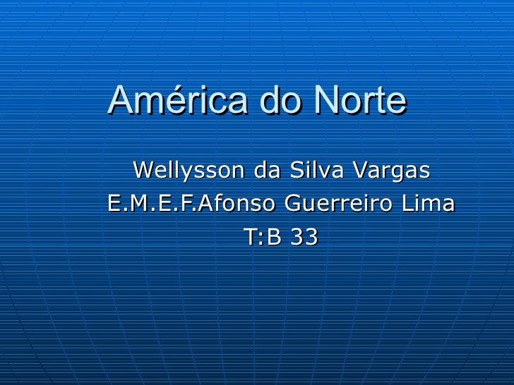 América do Norte Wellysson da Silva Vargas E.M.E.F.Afonso Guerreiro Lima T:B 33