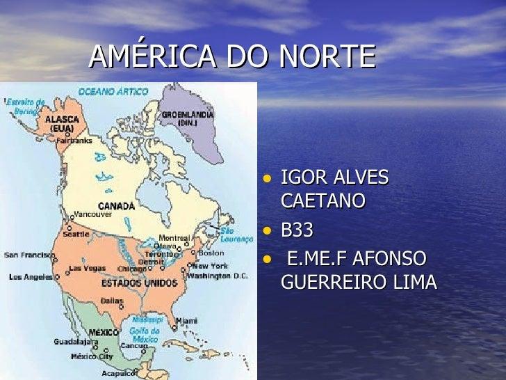 AMÉRICA DO NORTE <ul><li>IGOR ALVES CAETANO  </li></ul><ul><li>B33 </li></ul><ul><li>E.ME.F AFONSO GUERREIRO LIMA </li></ul>