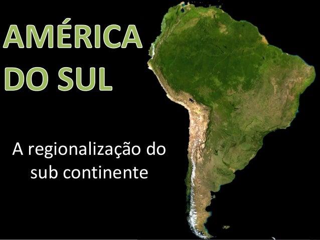 Apresentação elaborada pela Professora FERNANDA LOPES, disciplina de Geografia A regionalização do sub continente
