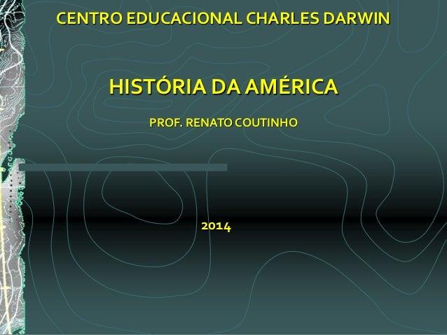 CENTRO EDUCACIONAL CHARLES DARWIN HISTÓRIA DA AMÉRICA PROF. RENATO COUTINHO 2014
