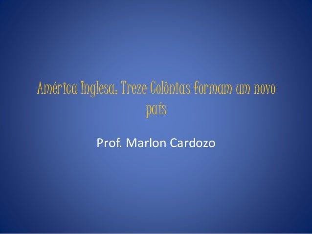 América Inglesa: Treze Colônias formam um novo país Prof. Marlon Cardozo