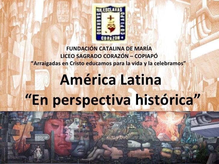 "América Latina  ""En perspectiva histórica"" FUNDACIÓN CATALINA DE MARÍA LICEO SAGRADO CORAZÓN – COPIAPÓ "" Arraigadas en Cri..."
