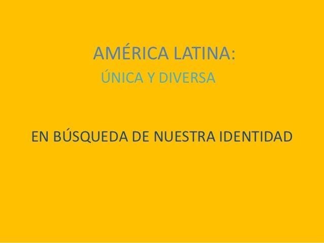 AMÉRICA LATINA:        ÚNICA Y DIVERSAEN BÚSQUEDA DE NUESTRA IDENTIDAD