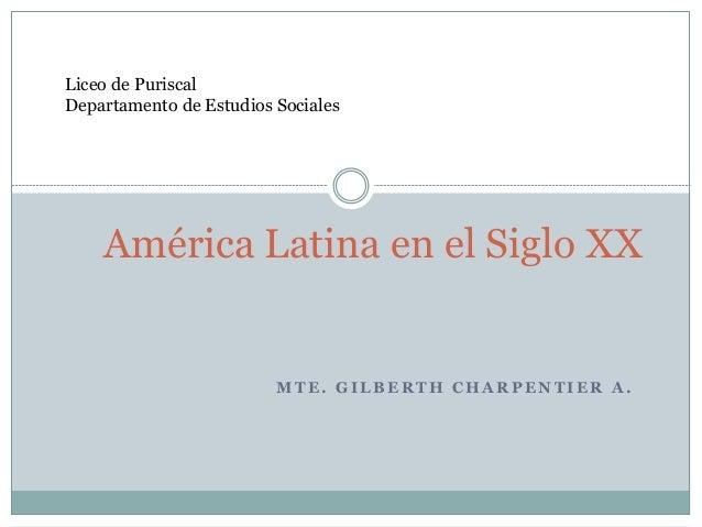 M T E . G I L B E R T H C H A R P E N T I E R A . América Latina en el Siglo XX Liceo de Puriscal Departamento de Estudios...