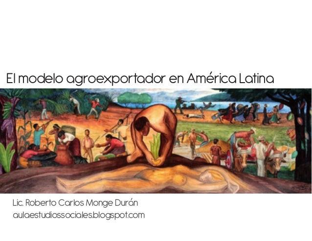 El modelo agroexportador en América LatinaLic. Roberto Carlos Monge Duránaulaestudiossociales.blogspot.com