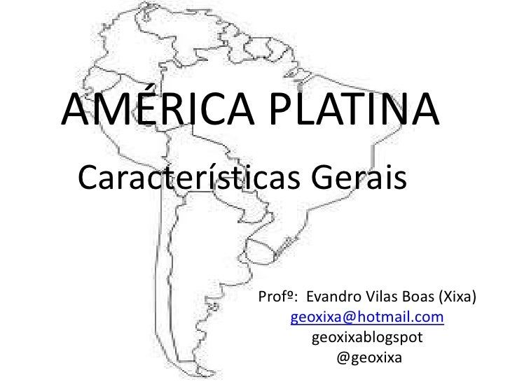 AMÉRICA PLATINA<br />Características Gerais<br />Profº:  Evandro Vilas Boas (Xixa)<br />geoxixa@hotmail.com<br />geoxixabl...