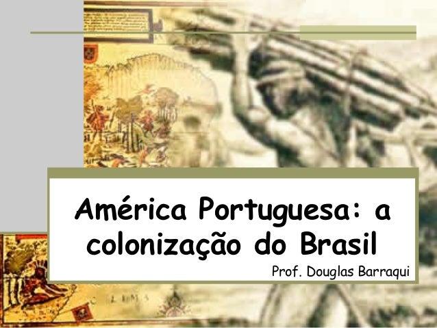América Portuguesa: a colonização do Brasil Prof. Douglas Barraqui