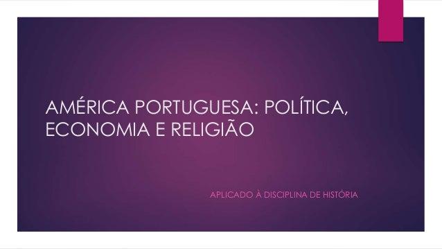 AMÉRICA PORTUGUESA: POLÍTICA,  ECONOMIA E RELIGIÃO  APLICADO À DISCIPLINA DE HISTÓRIA