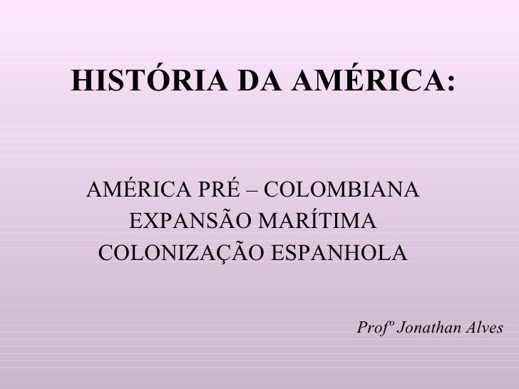 HISTÓRIA DA AMÉRICA: AMÉRICA PRÉ – COLOMBIANA EXPANSÃO MARÍTIMA COLONIZAÇÃO ESPANHOLA Profº   Jonathan Alves