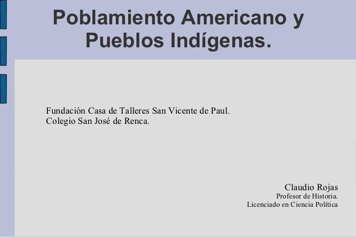 Poblamiento Americano y Pueblos Indígenas. <ul><ul><li>Fundación Casa de Talleres San Vicente de Paul. </li></ul></ul><ul>...