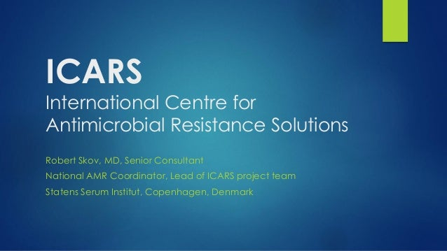 ICARS International Centre for Antimicrobial Resistance Solutions Robert Skov, MD, Senior Consultant National AMR Coordina...