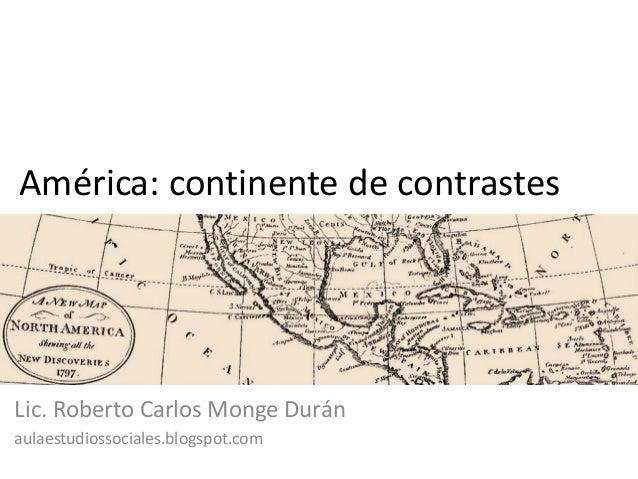América: continente de contrastesLic. Roberto Carlos Monge Duránaulaestudiossociales.blogspot.com
