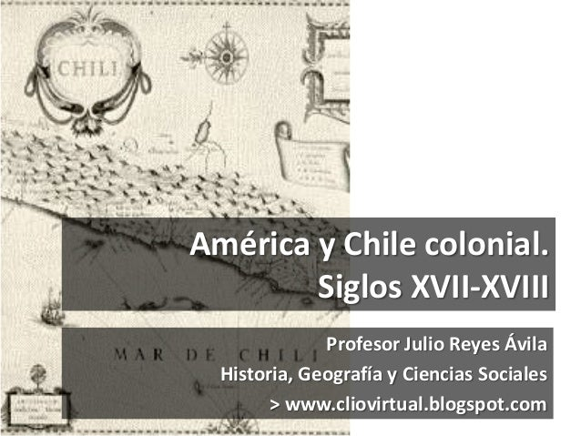 América y Chile colonial.Siglos XVII-XVIIIProfesor Julio Reyes ÁvilaHistoria, Geografía y Ciencias Sociales> www.cliovirtu...