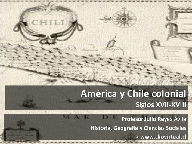 América y Chile colonial Siglos XVII-XVIII Profesor Julio Reyes Ávila Historia, Geografía y Ciencias Sociales > www.cliovi...