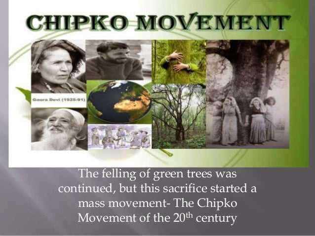 The felling of green trees was continued, but this sacrifice started a mass movement- The Chipko Movement of the 20th cent...