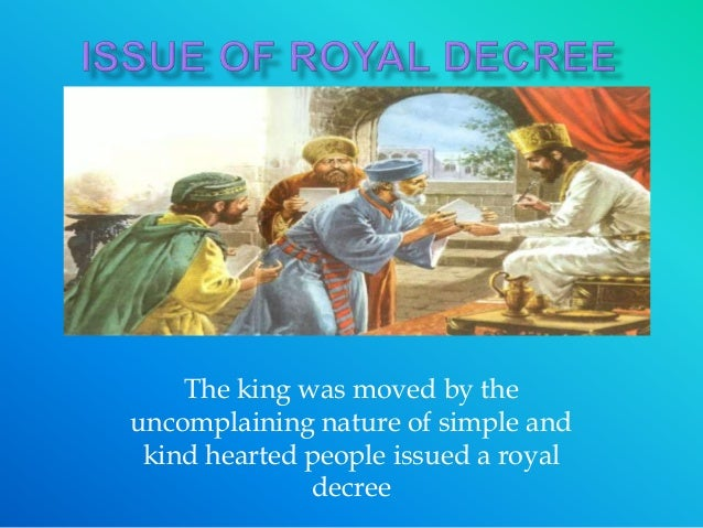 The king was moved by the uncomplaining nature of simple and kind hearted people issued a royal decree