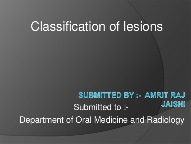 Classification of lesions Department of Oral Medicine and Radiology Submitted to :-