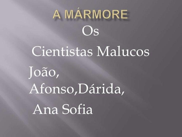A Mármore<br />Os<br />Cientistas Malucos<br />João, Afonso,Dárida,<br /> Ana Sofia<br />