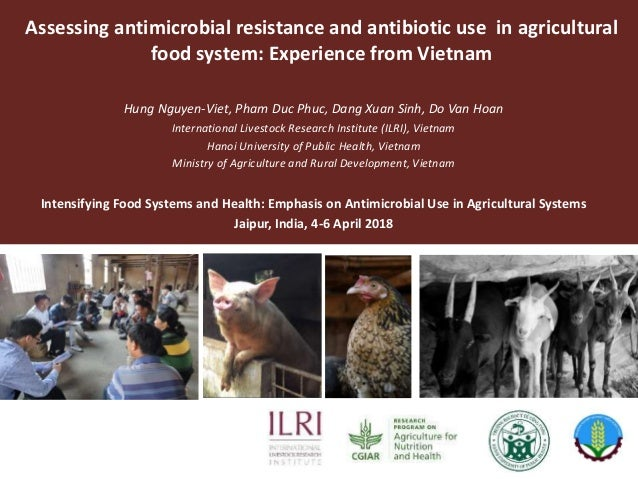 Assessing antimicrobial resistance and antibiotic use in agricultural food system: Experience from Vietnam Hung Nguyen-Vie...