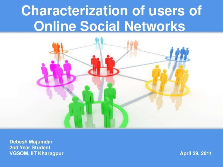 Characterization of users of Online Social Networks <br />Debesh Majumdar<br />2nd Year Student<br />VGSOM, IIT Kharagpur<...
