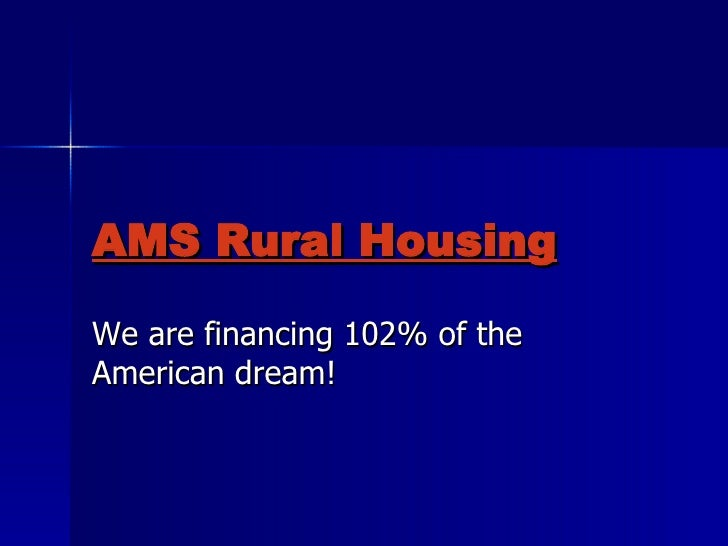 AMS Rural Housing We are financing 102% of the American dream!