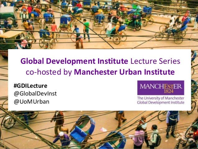 Global Development Institute Lecture Series co-hosted by Manchester Urban Institute #GDILecture @GlobalDevInst @UoMUrban