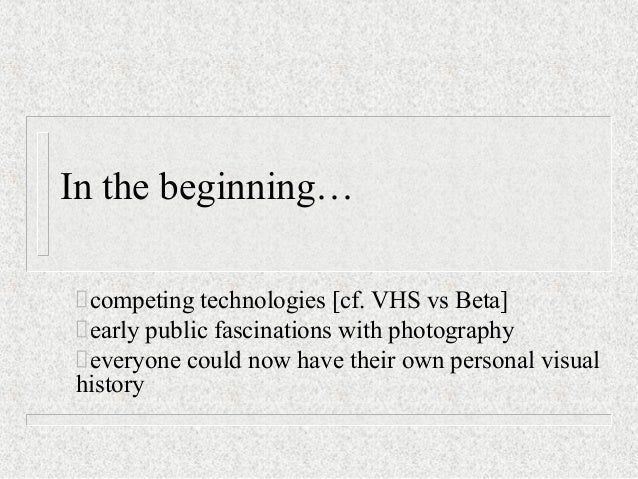 In the beginning… competing technologies [cf. VHS vs Beta] early public fascinations with photography everyone could now h...