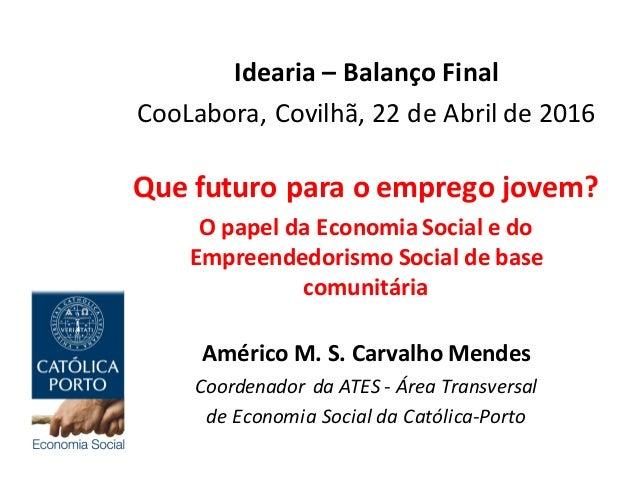 Idearia– BalançoFinal CooLabora,Covilhã,22deAbrilde2016 Quefuturoparaoempregojovem? OpapeldaEconomiaSocia...