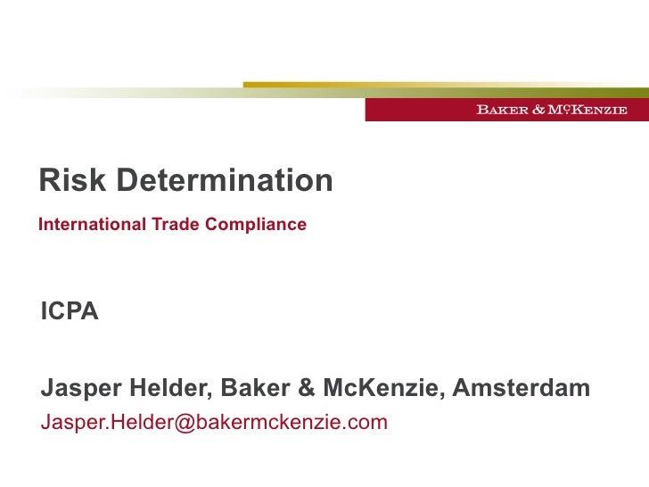 Risk Determination International Trade Compliance   ICPA Jasper Helder, Baker & McKenzie, Amsterdam [email_address]