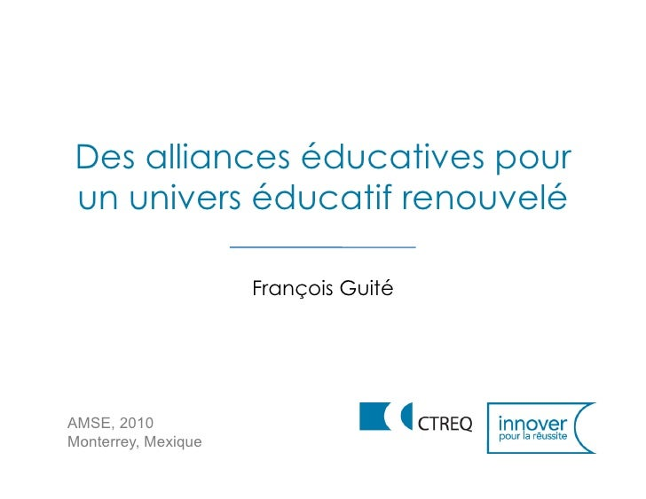Des alliances éducatives pour un univers éducatif renouvelé                       François Guité     AMSE, 2010 Monterrey,...