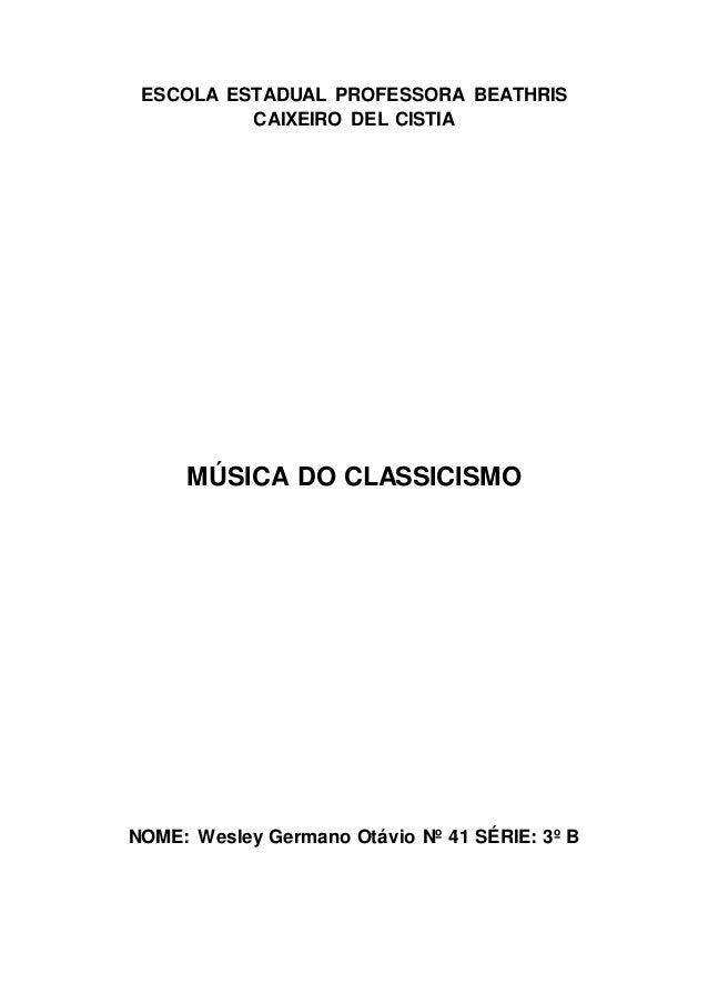 ESCOLA ESTADUAL PROFESSORA BEATHRIS  CAIXEIRO DEL CISTIA  MÚSICA DO CLASSICISMO  NOME: Wesley Germano Otávio Nº 41 SÉRIE: ...