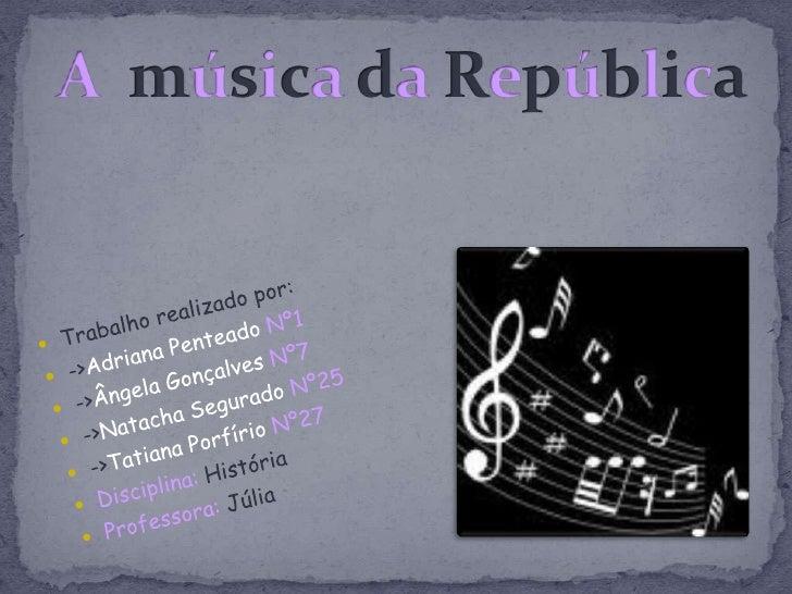 A  música da República <br />Trabalho realizado por:<br />->Adriana Penteado Nº1<br />->Ângela Gonçalves Nº7<br />->Natach...