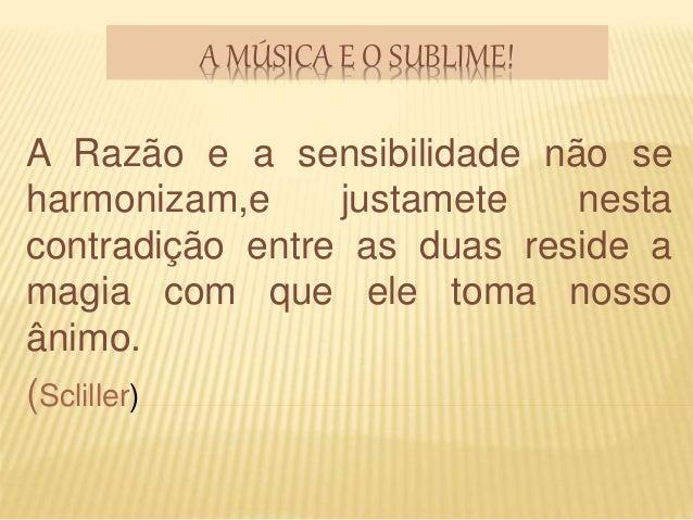 A MÚSICA E O SUBLIME! A Razão e a sensibilidade não se harmonizam,e justamete nesta contradição entre as duas reside a mag...