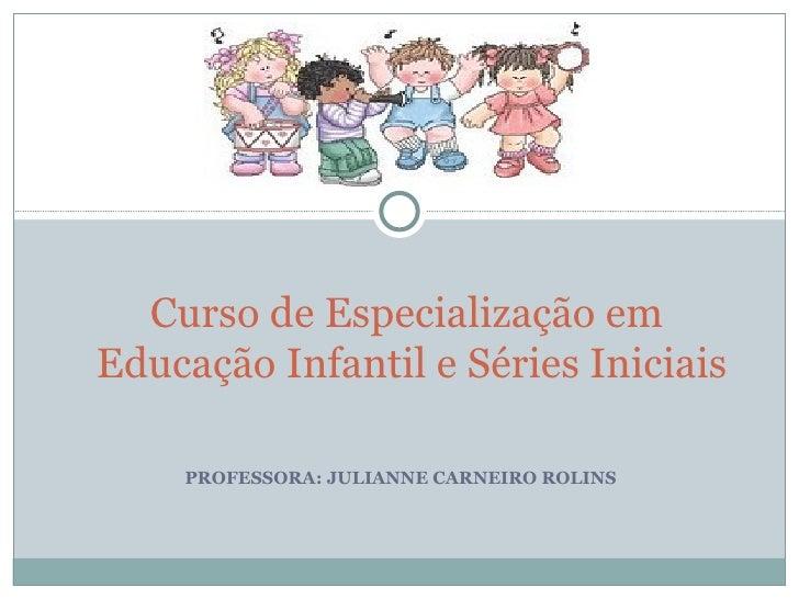 PROFESSORA: JULIANNE CARNEIRO ROLINS Curso de Especialização em  Educação Infantil e Séries Iniciais