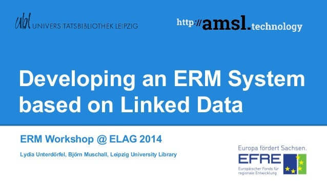Developing an ERM System based on Linked Data ERM Workshop @ ELAG 2014 Lydia Unterdörfel, Björn Muschall, Leipzig Universi...