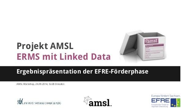 Projekt AMSL  ERMS mit Linked Data  Ergebnispräsentation der EFRE-Förderphase  AMSL Workshop, 26.09.2014, SLUB Dresden
