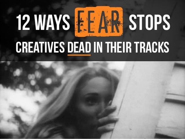 fear  12 ways stops  creatives DEAD in their tracks