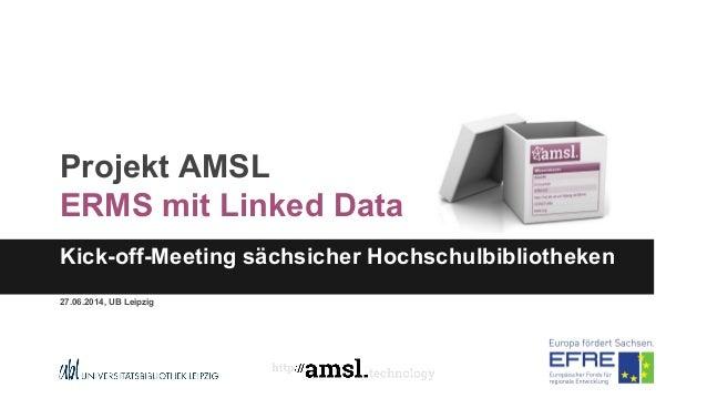 Projekt AMSL ERMS mit Linked Data Kick-off-Meeting sächsicher Hochschulbibliotheken 27.06.2014, UB Leipzig