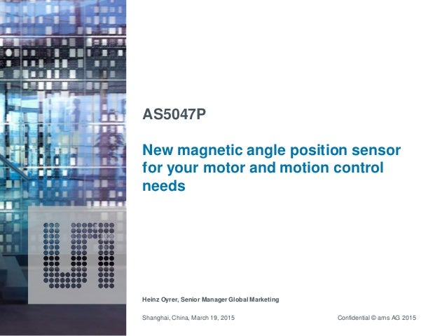 Confidential © ams AG 2015 AS5047P New magnetic angle position sensor for your motor and motion control needs Heinz Oyrer,...