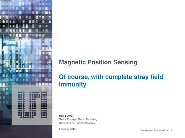 Confidential © ams AG 2015 Magnetic Position Sensing Of course, with complete stray field immunity February 2015 Heinz Oyr...