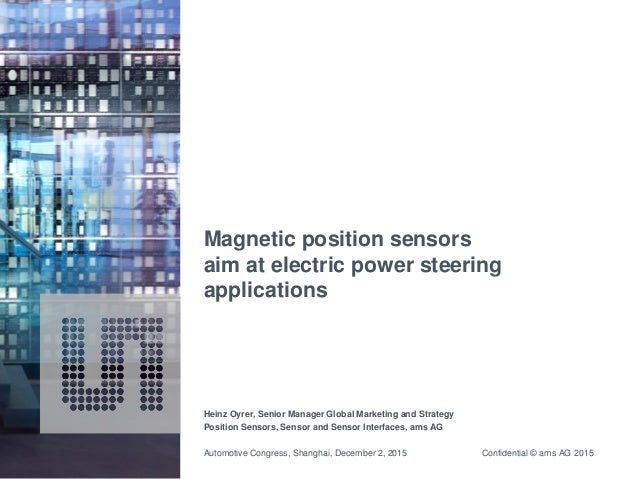 Confidential © ams AG 2015 Magnetic position sensors aim at electric power steering applications Heinz Oyrer, Senior Manag...