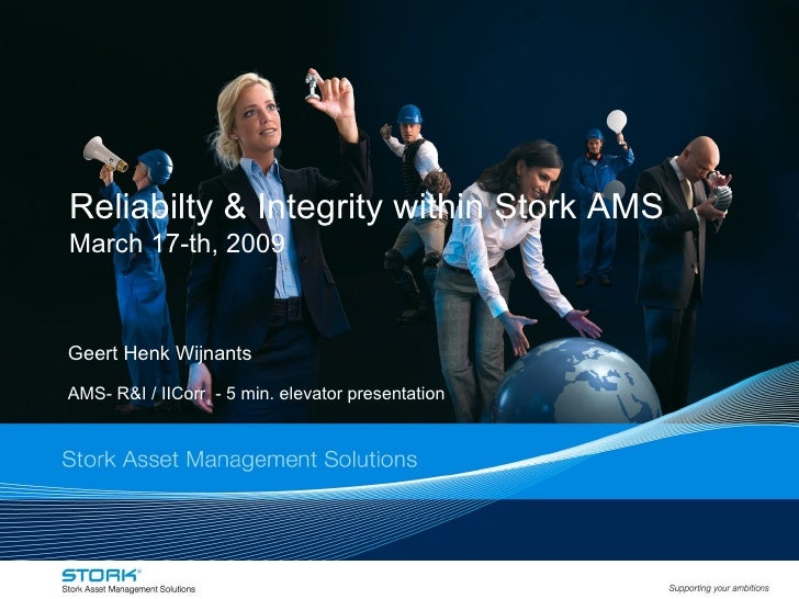 Reliabilty & Integrity within Stork AMS  March 17-th, 2009 Geert Henk Wijnants AMS- R&I / IICorr  - 5 min. elevator presen...