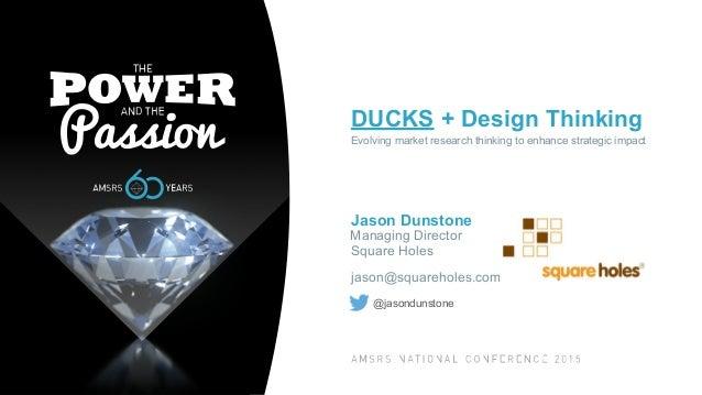 DUCKS + Design Thinking Evolving market research thinking to enhance strategic impact Jason Dunstone Managing Director Squ...