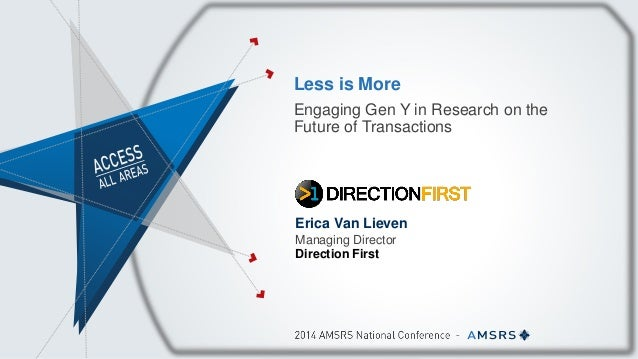 Less is More Engaging Gen Y in Research on the Future of Transactions Erica Van Lieven Managing Director Direction First