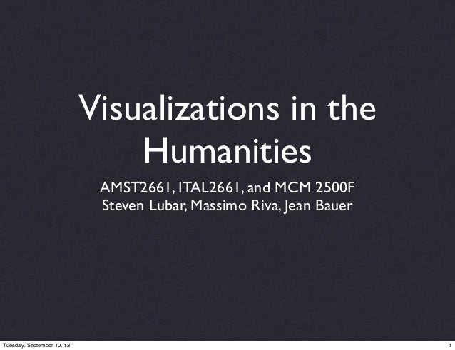 Visualizations in the Humanities AMST2661, ITAL2661, and MCM 2500F Steven Lubar, Massimo Riva, Jean Bauer 1Tuesday, Septem...