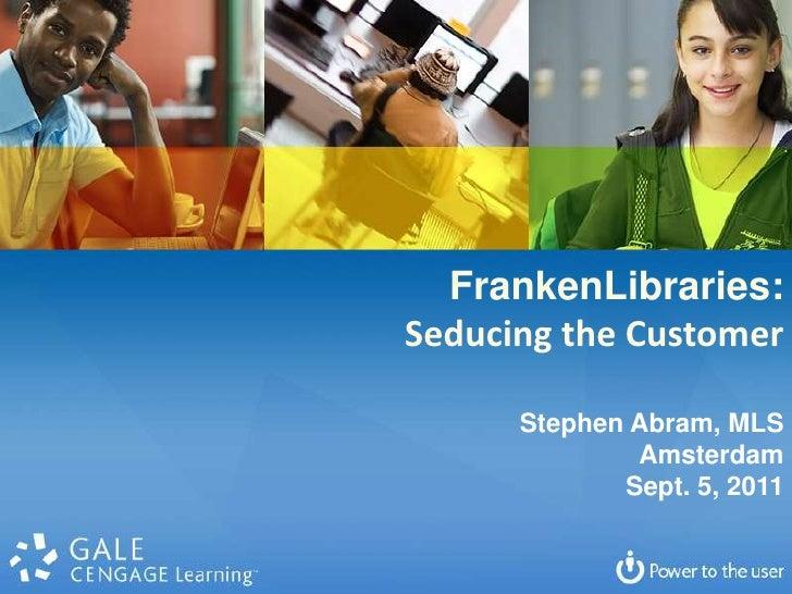 FrankenLibraries:<br />Seducing the Customer<br />Stephen Abram, MLS<br />Amsterdam<br />Sept. 5, 2011<br />