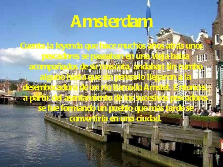 Amsterdam <ul><li>Cuenta la leyenda que hace muchos años atrás unos pescadores se paseaban en una vieja balsa acompañados ...