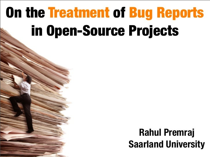 On the Treatment of Bug Reports     in Open-Source Projects                          Rahul Premraj                    Saar...